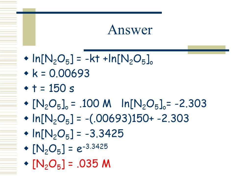 Answer ln[N2O5] = -kt +ln[N2O5]o k = 0.00693 t = 150 s